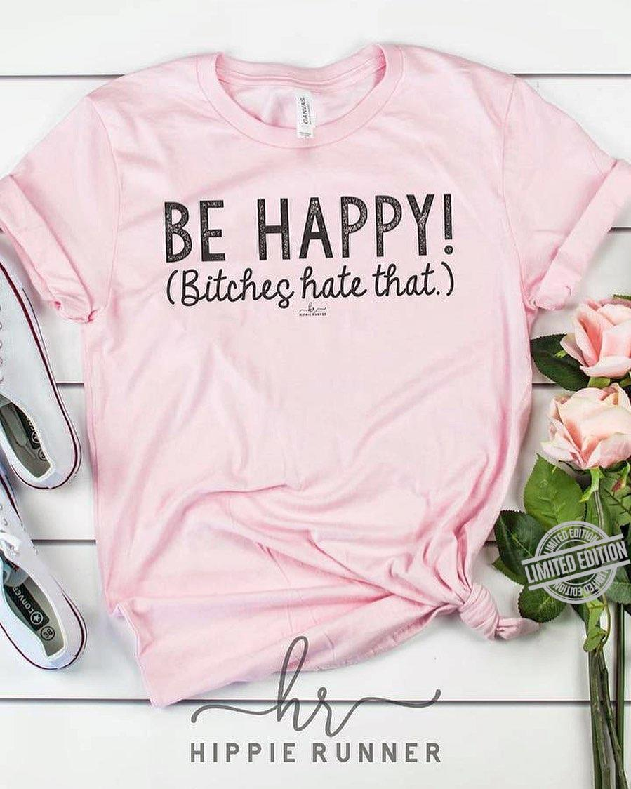 Be Happy Bitches Hate That Shirt