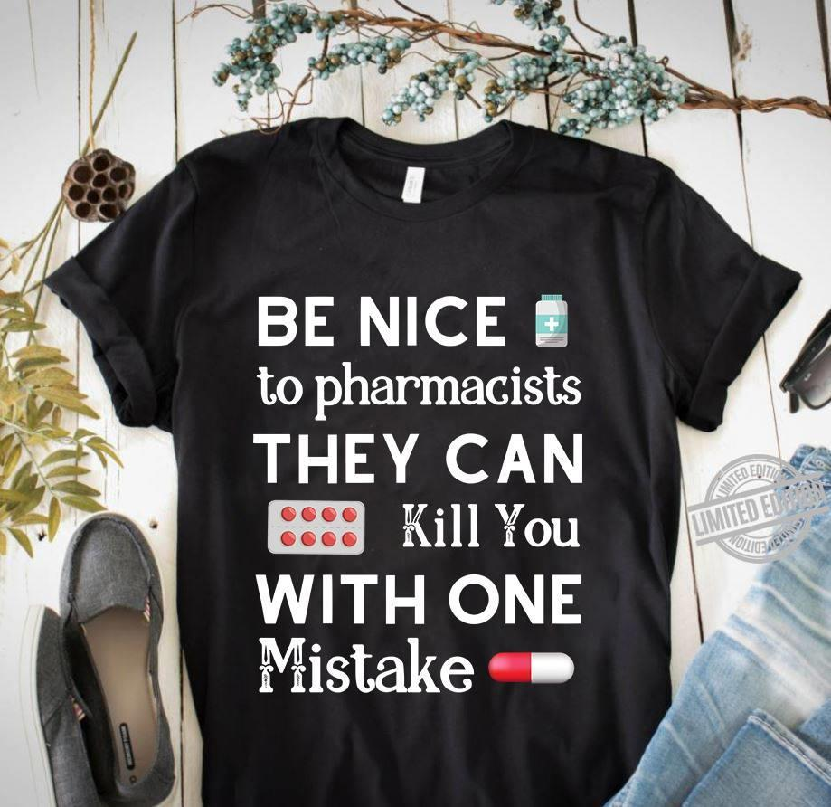 Be Nice To Pharmacists They Can Kill You With One Mistake Shirt