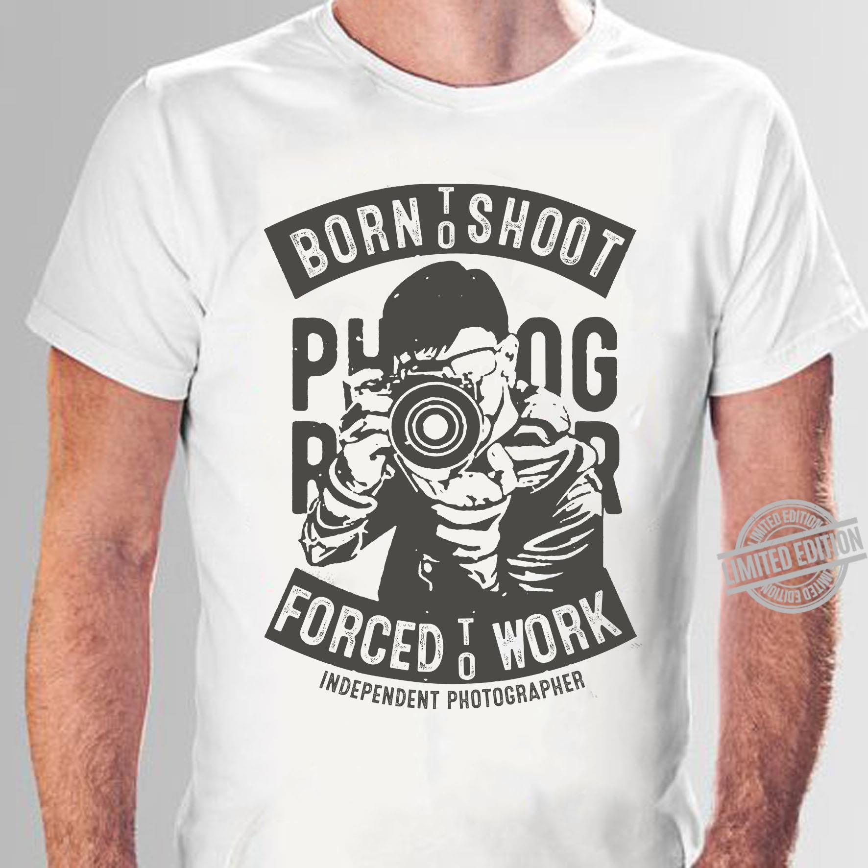 Born To Shoot Forced To Work Independent Photographer Shirt