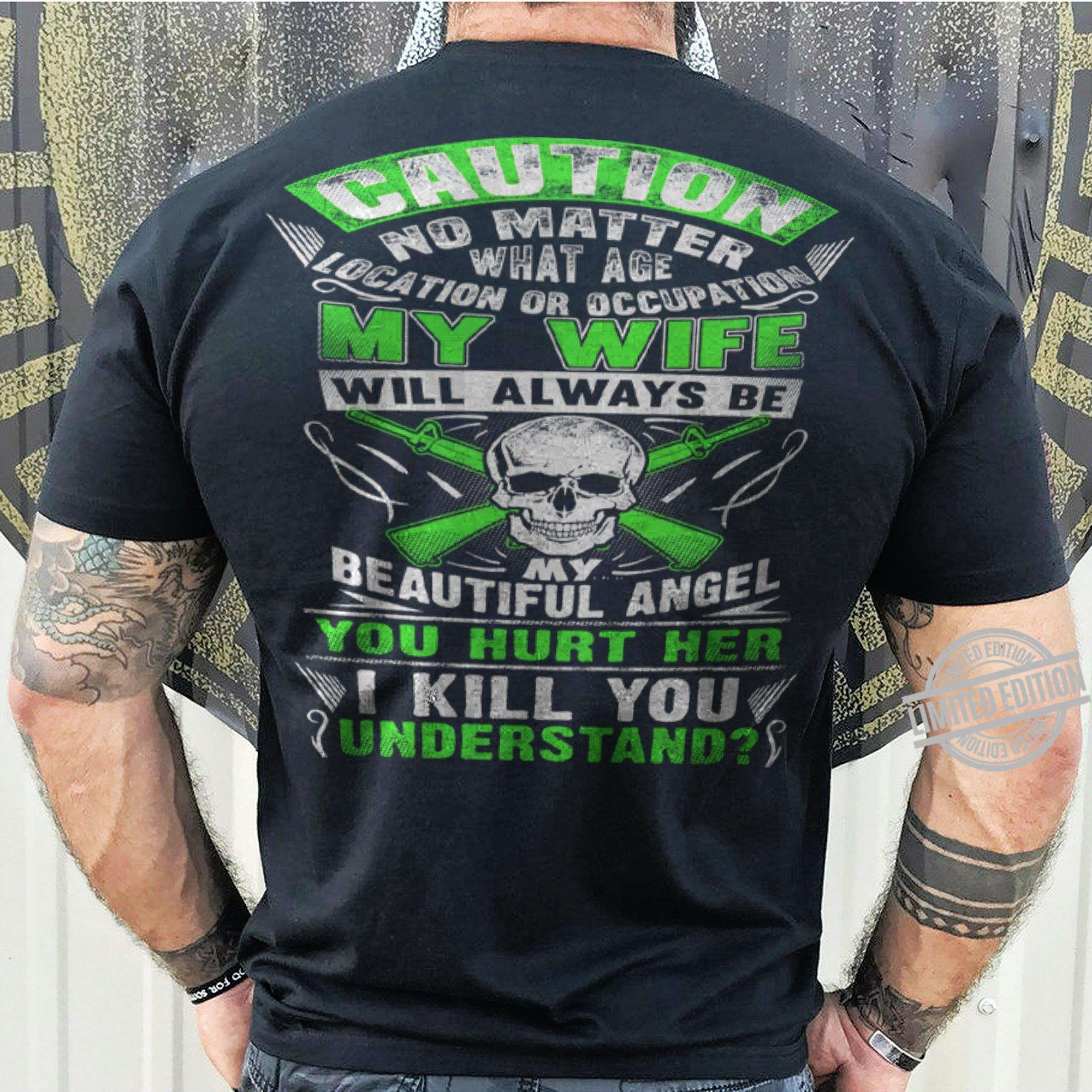 Caution No matter What Age Location Or Occupation My Wife Will ALways Be My Beautiful Angel You Hurt Her I Kill You Understand Shirt