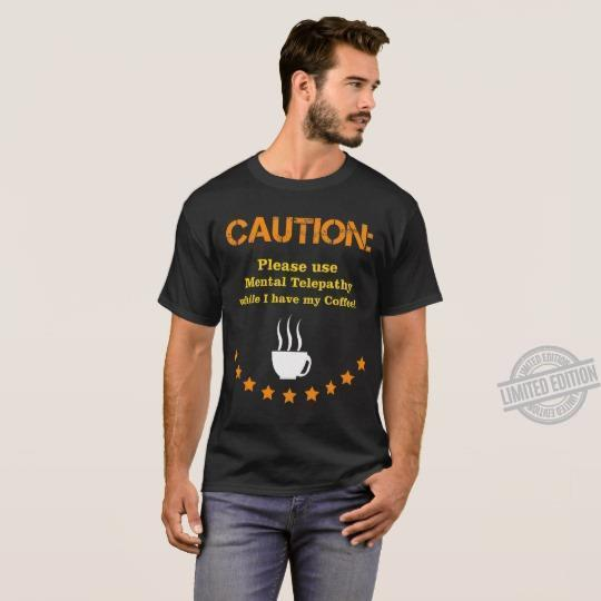 Caution Please Use Mental Telepathy While I Have My Coffee Shirt