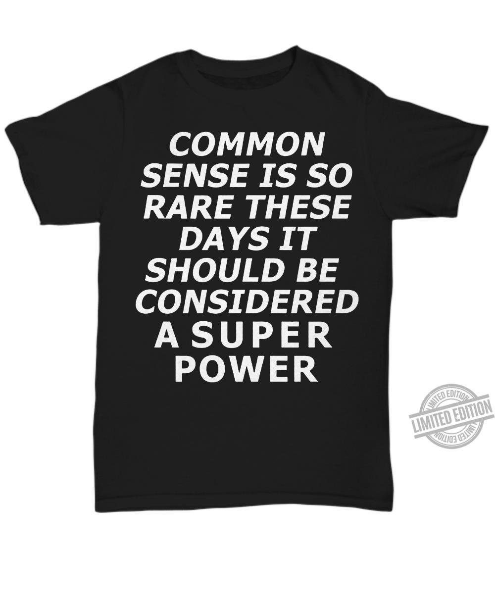 Common Sense Is So Rare These Days It Should Be Considered A Super Power Shirt