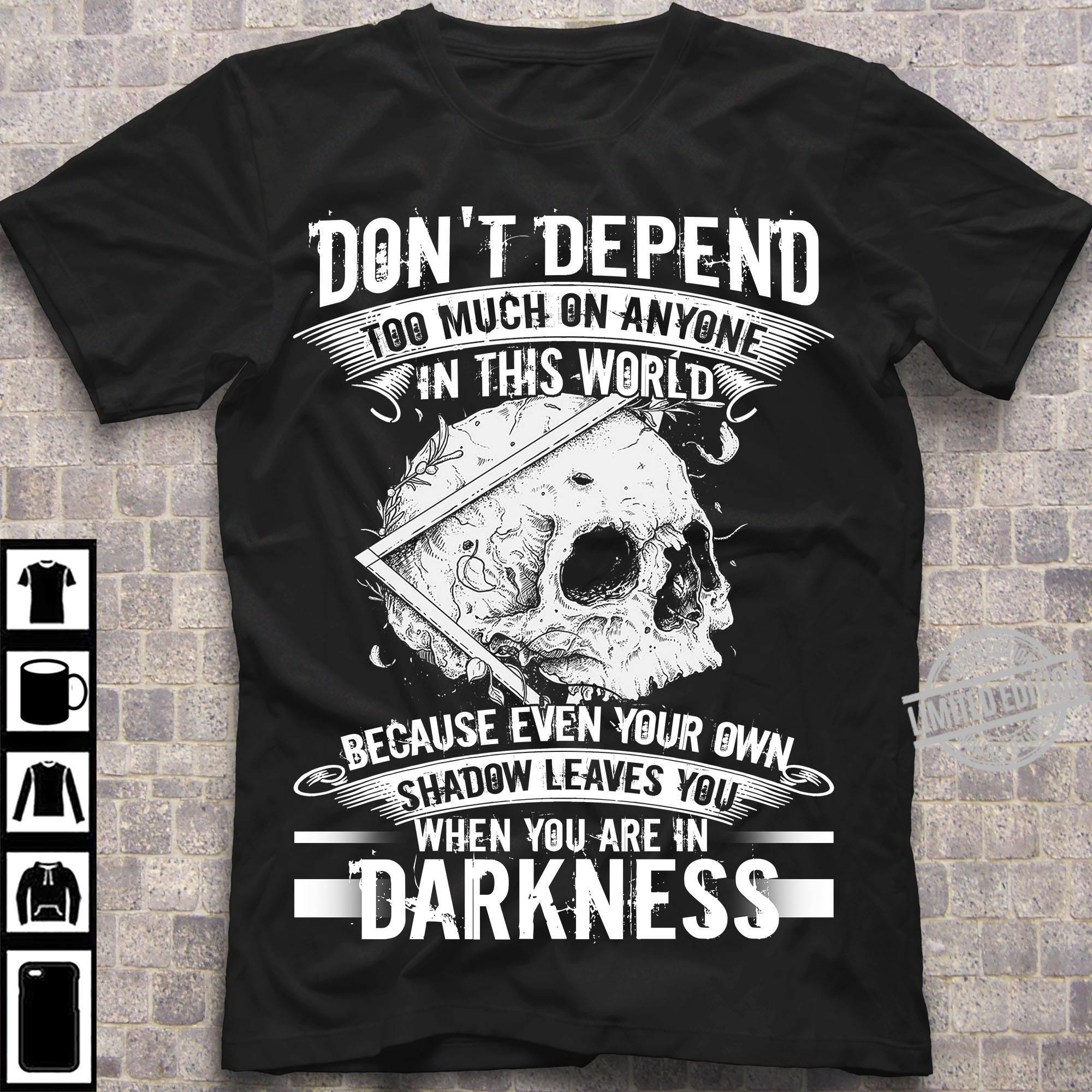 Don't Depend Too Much On Anyone In This World Because Even Your Own Shadow Leaves You When You Are In Darkness Shirt