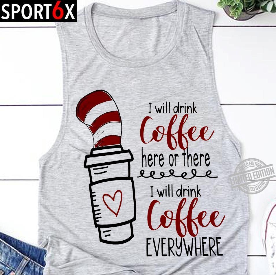 Dr. Seuss I Will Drink Coffee Here Or There I Will Drink Coffee Everywhere Shirt