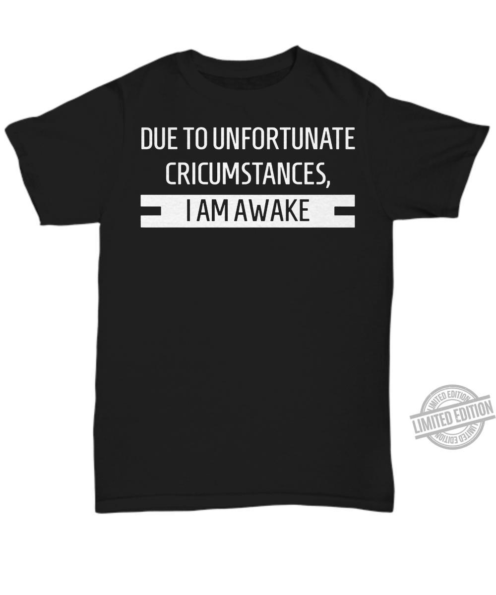Due To Unfortunate Cricumstances I Am Awake Shirt