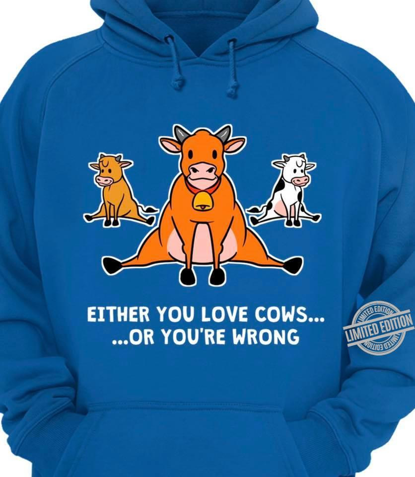 Either You Love Cows Or You're Wrong Shirt