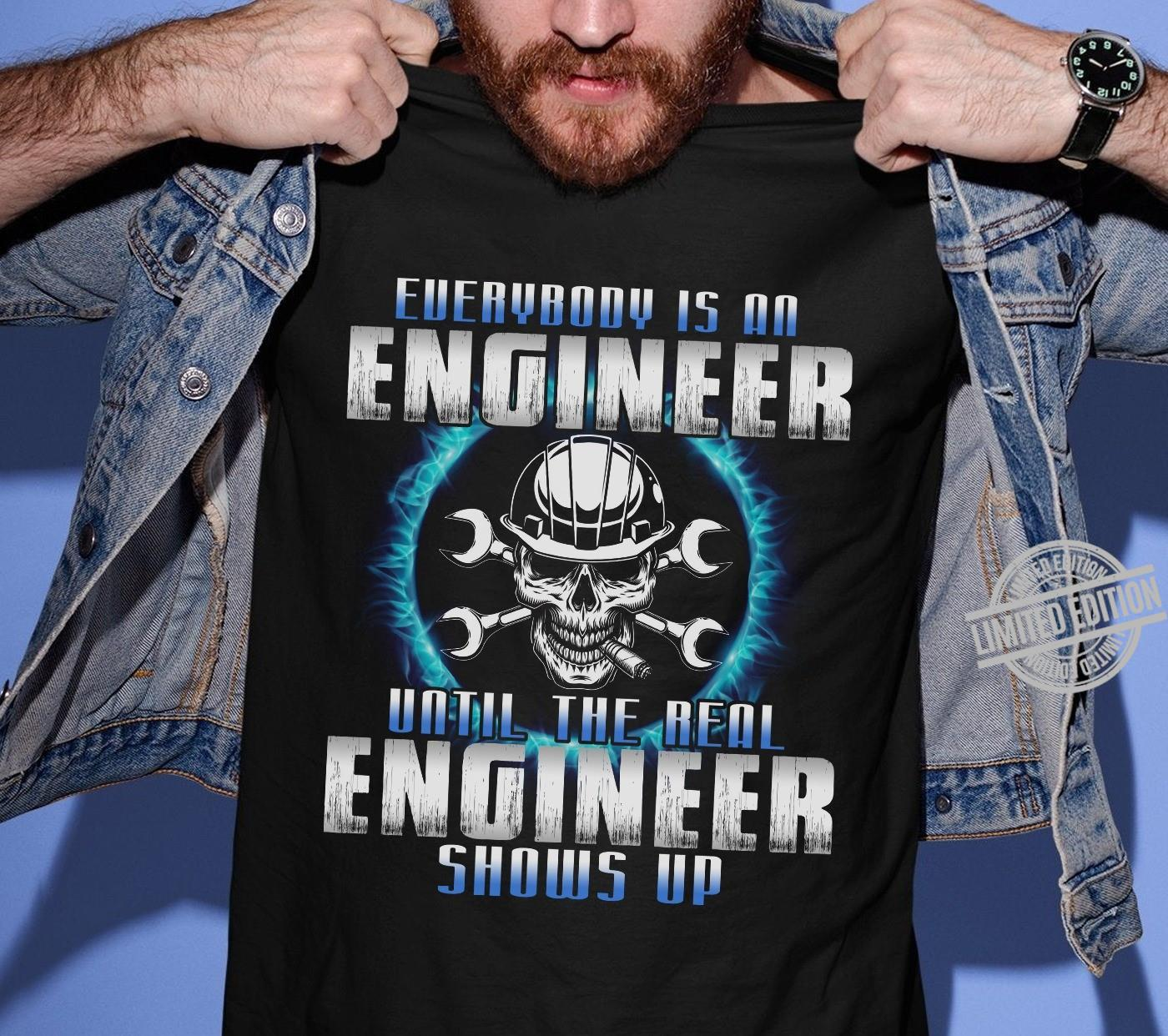Everybody Is An Engineer Until The Real Engineer Shows Up Shirt